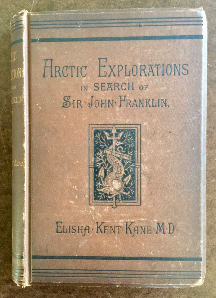 Arctic explorations :; in search of Sir John Franklin. Elisha Kent Kane.