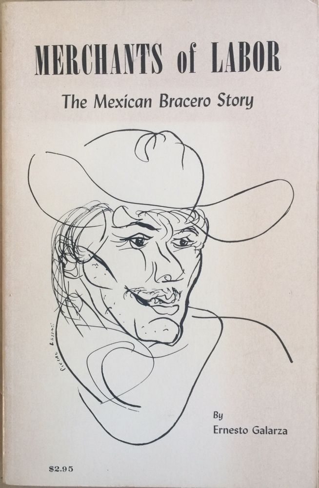 Merchants of labor :; the Mexican bracero story : an account of the managed migration of Mexican farm workers in California 1942-1960. Ernesto Galarza.