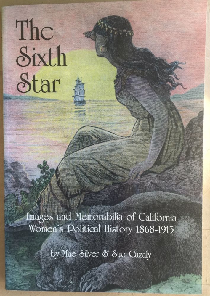 The Sixth star :; images and memorabilia of California women's political history 1868-1915. Mae Silver, Sue Cazaly.