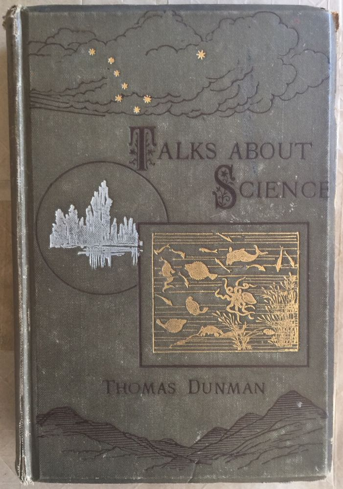 Talks about science; by Thomas Dunman ; with a biographical sketch by Charles Welsh. Thomas Dunman, Charles Welsh.